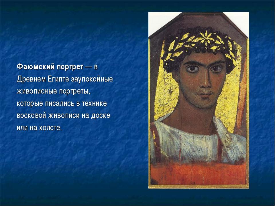 Фаюмский портрет — в Древнем Египте заупокойные живописные портреты, которые...