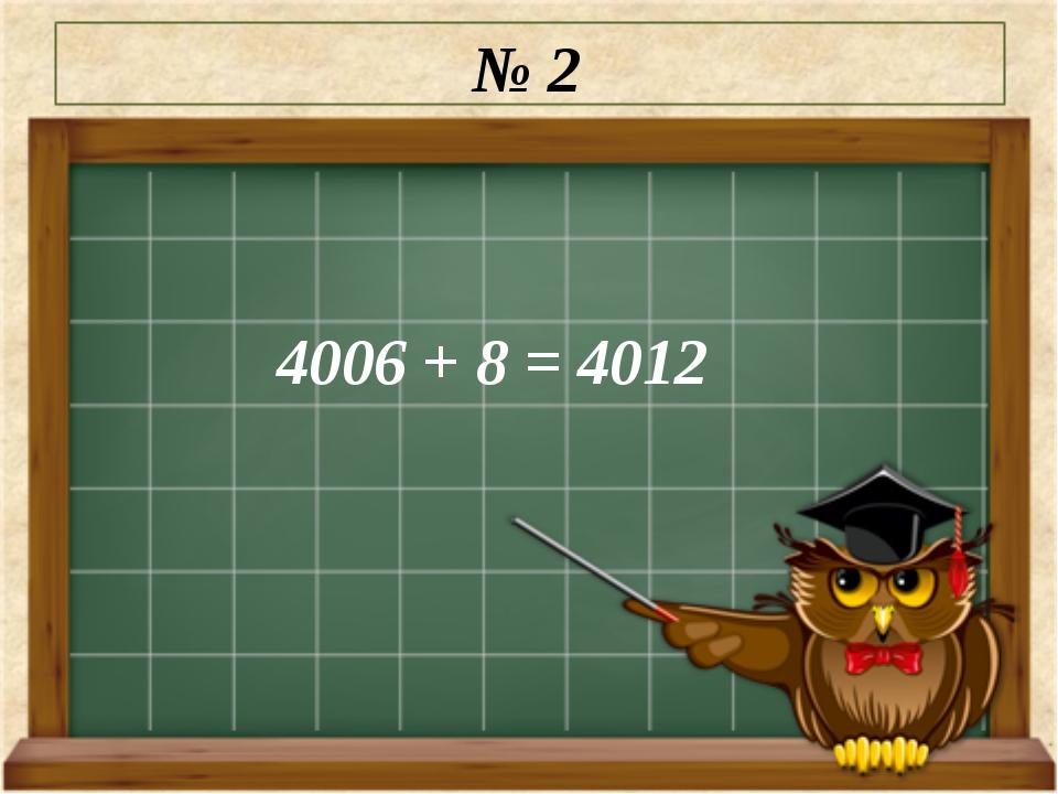 № 2 4006 + 8 = 4012