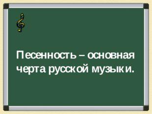 Песенность – основная черта русской музыки.