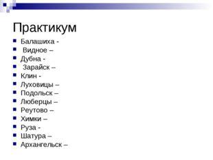 Практикум Балашиха - Видное – Дубна - Зарайск – Клин - Луховицы – Подольск –