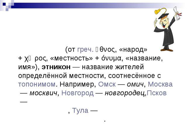 Что такое этнохоро́ним? Этнохоро́ним(отгреч.ἔθνος, «народ» +χῶρος, «местн...