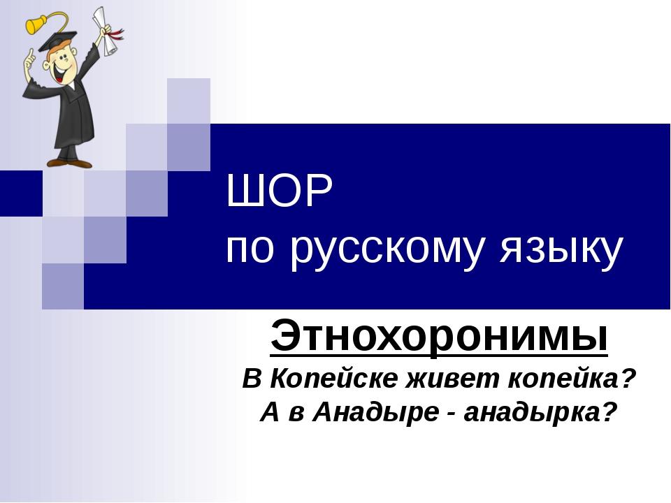 ШОР по русскому языку Этнохоронимы В Копейске живет копейка? А в Анадыре - ан...