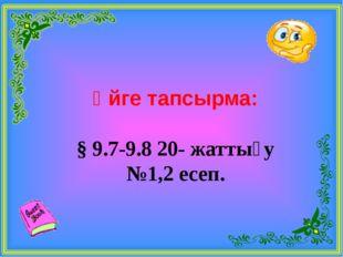 Үйге тапсырма: § 9.7-9.8 20- жаттығу №1,2 есеп.