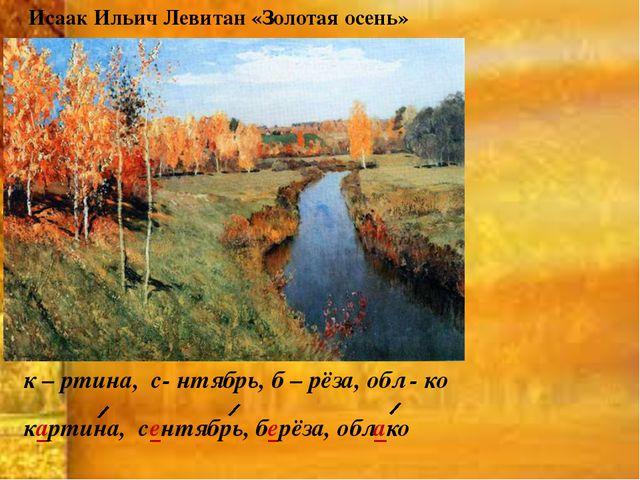 Исаак Ильич Левитан «Золотая осень» к – ртина, с- нтябрь, б – рёза, обл - ко...