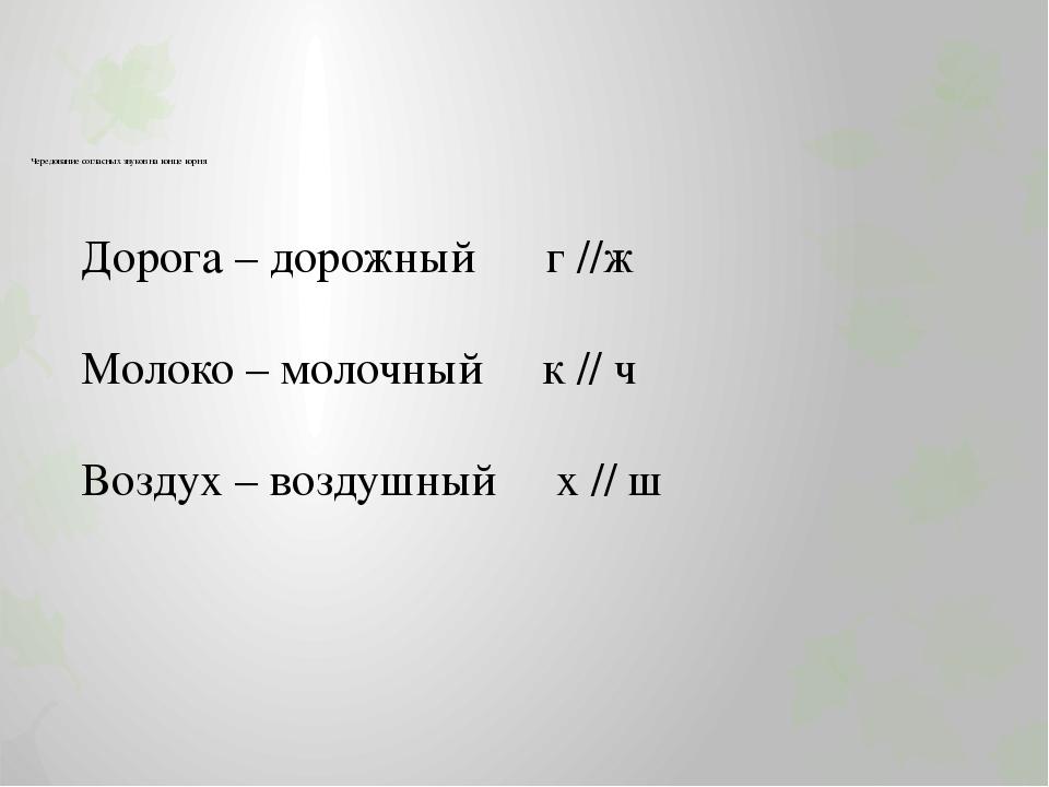 Чередование согласных звуков на конце корня Дорога – дорожный г //ж Молоко –...