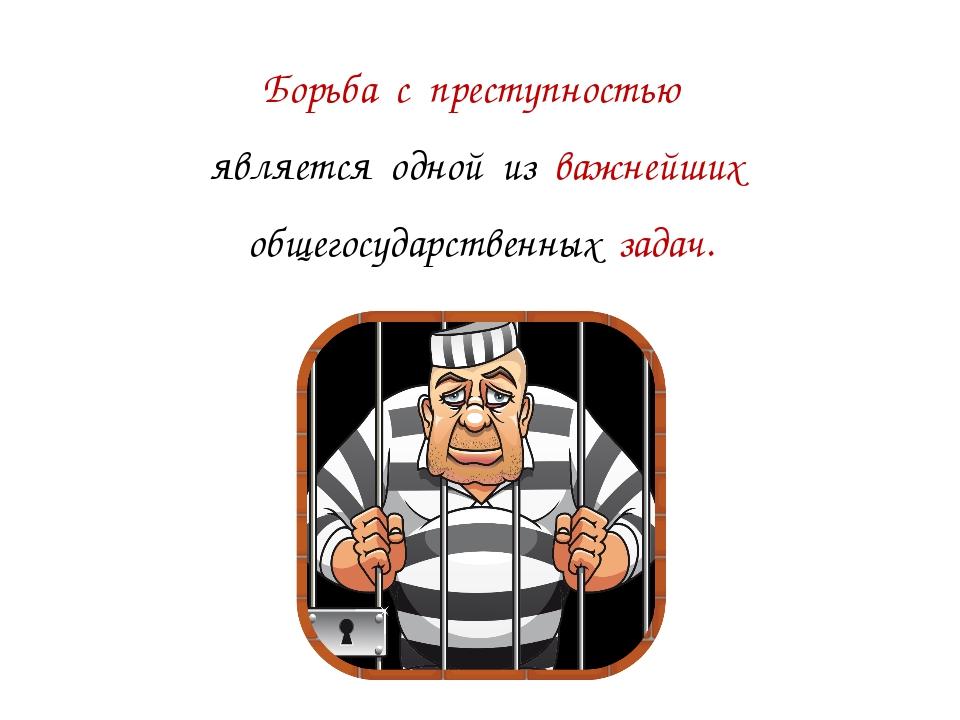 Борьба с преступностью является одной из важнейших общегосударственных задач.