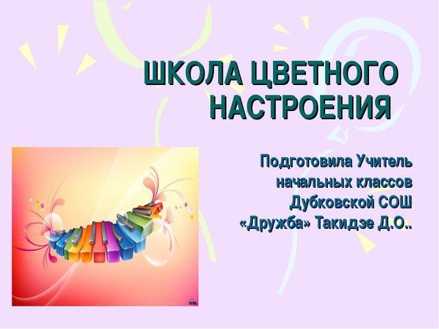 ШКОЛА ЦВЕТНОГО НАСТРОЕНИЯ Подготовила Учитель начальных классов Дубковской СО...