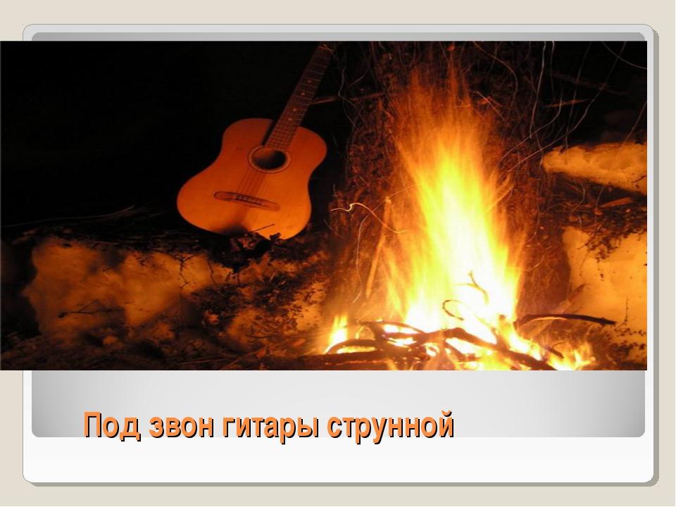 Под звон гитары струнной