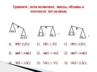 Сравните , если возможно, массы, объемы и плотности тел на весах 1. P1 … P2 2