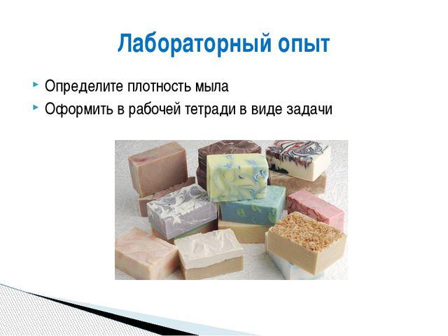 Определите плотность мыла Оформить в рабочей тетради в виде задачи Лабораторн...