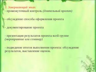 3. Завершающий этап: - промежуточный контроль (длительный проект) - обсуждени