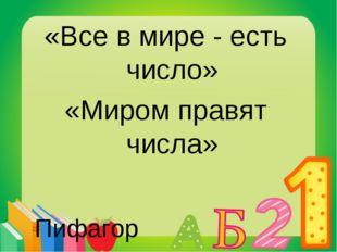 «Все в мире - есть число» «Миром правят числа» Пифагор