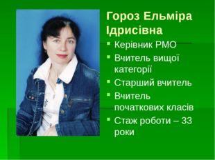 Гороз Ельміра Ідрисівна Керівник РМО Вчитель вищої категорії Старший вчитель