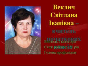 Веклич Світлана Іванівна – вчитель початкових класів Вчитель І категорії Стаж