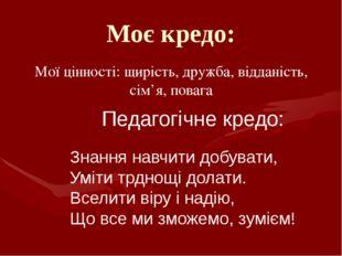 Моє кредо: Мої цінності: щирість, дружба, відданість, сім'я, повага Педагогіч