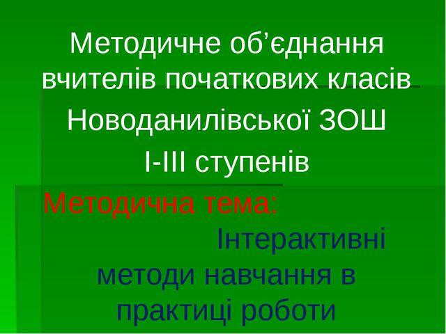 Методичне об'єднання вчителів початкових класів Новоданилівської ЗОШ І-ІІІ ст...