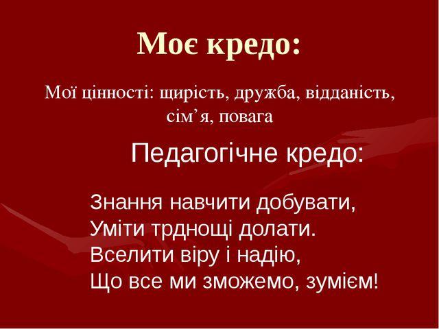 Моє кредо: Мої цінності: щирість, дружба, відданість, сім'я, повага Педагогіч...