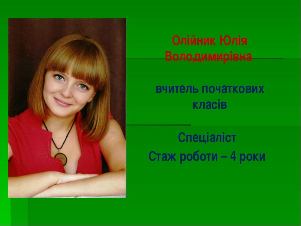 Олійник Юлія Володимирівна вчитель початкових класів Спеціаліст Стаж роботи –...