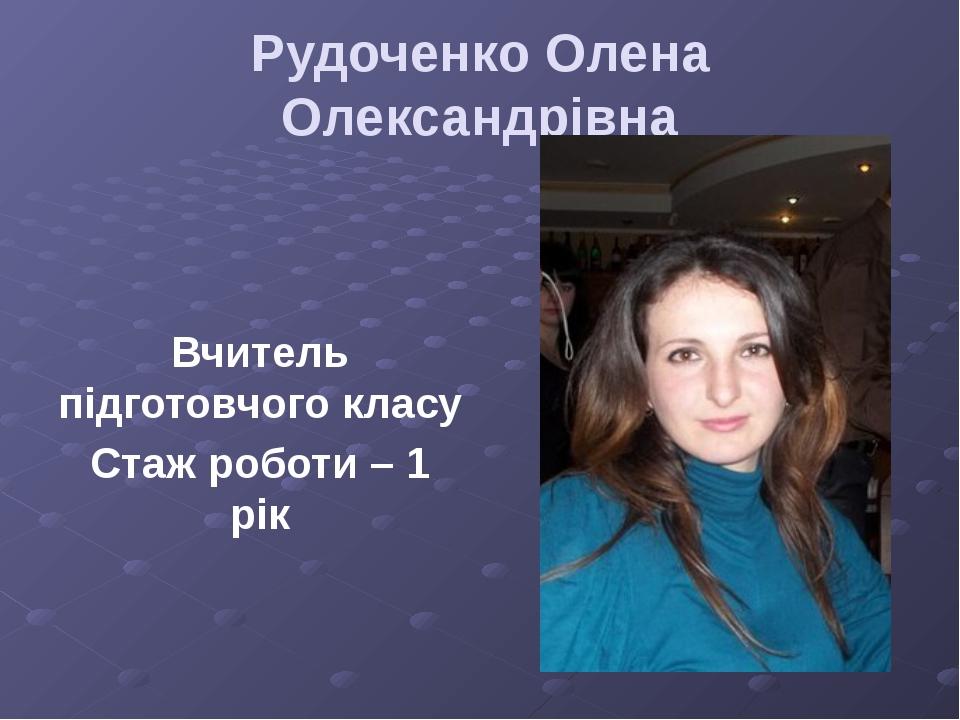 Рудоченко Олена Олександрівна Вчитель підготовчого класу Стаж роботи – 1 рік