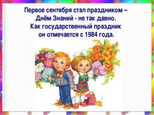 * Первое сентября стал праздником – Днём Знаний - не так давно. Как государст