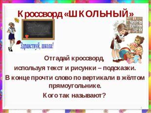 * Кроссворд «ШКОЛЬНЫЙ» Отгадай кроссворд, используя текст и рисунки – подсказ