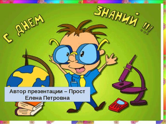 * Автор презентации – Прост Елена Петровна
