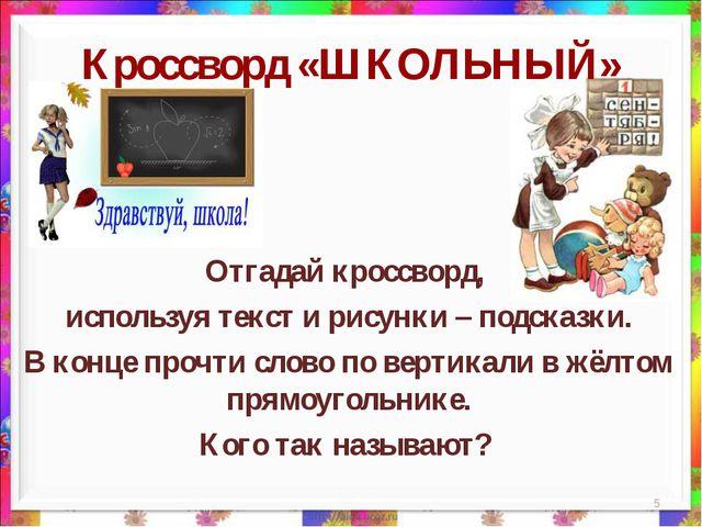 * Кроссворд «ШКОЛЬНЫЙ» Отгадай кроссворд, используя текст и рисунки – подсказ...