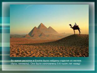 Во время раскопок в Египте были найдены изделия из железа (бусы, кинжалы). Он
