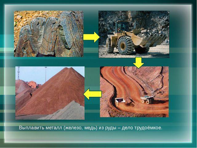 Выплавить металл (железо, медь) из руды – дело трудоёмкое.