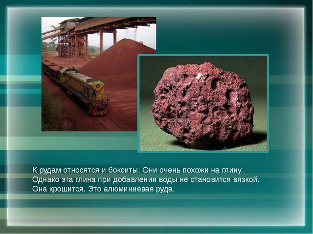 К рудам относятся и бокситы. Они очень похожи на глину. Однако эта глина при...