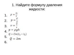 1. Найдите формулу давления жидкости: 1. 2. 3. 4. 5. 6.