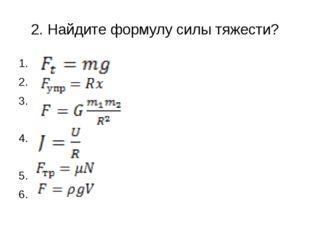 2. Найдите формулу силы тяжести? 1. 2. 3. 4. 5. 6.