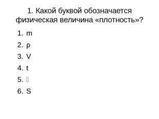 1. Какой буквой обозначается физическая величина «плотность»? m ρ V t ϑ S