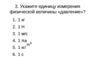 3. Укажите единицу измерения физической величины «давление»? 1 кг 1 H 1 м/с 1