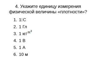 4. Укажите единицу измерения физической величины «плотности»? 1⁰С 1 Гл 1 кг/