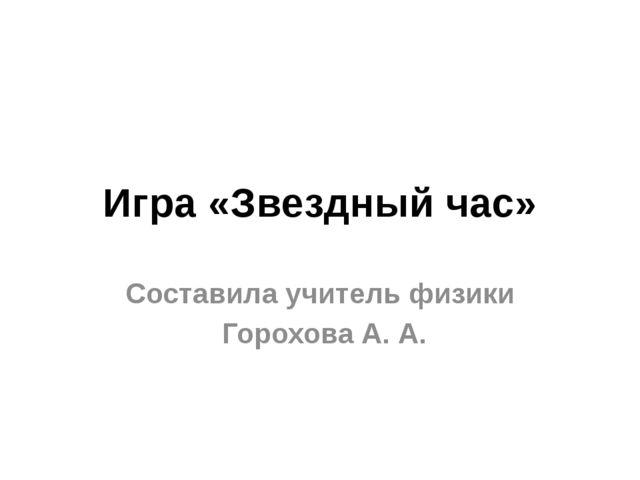 Игра «Звездный час» Составила учитель физики Горохова А. А.