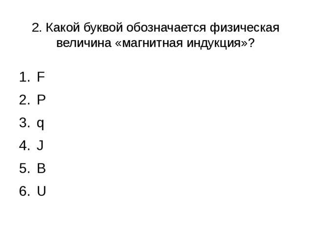 2. Какой буквой обозначается физическая величина «магнитная индукция»? F P q...