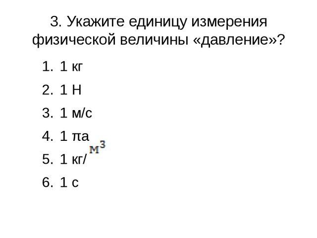 3. Укажите единицу измерения физической величины «давление»? 1 кг 1 H 1 м/с 1...