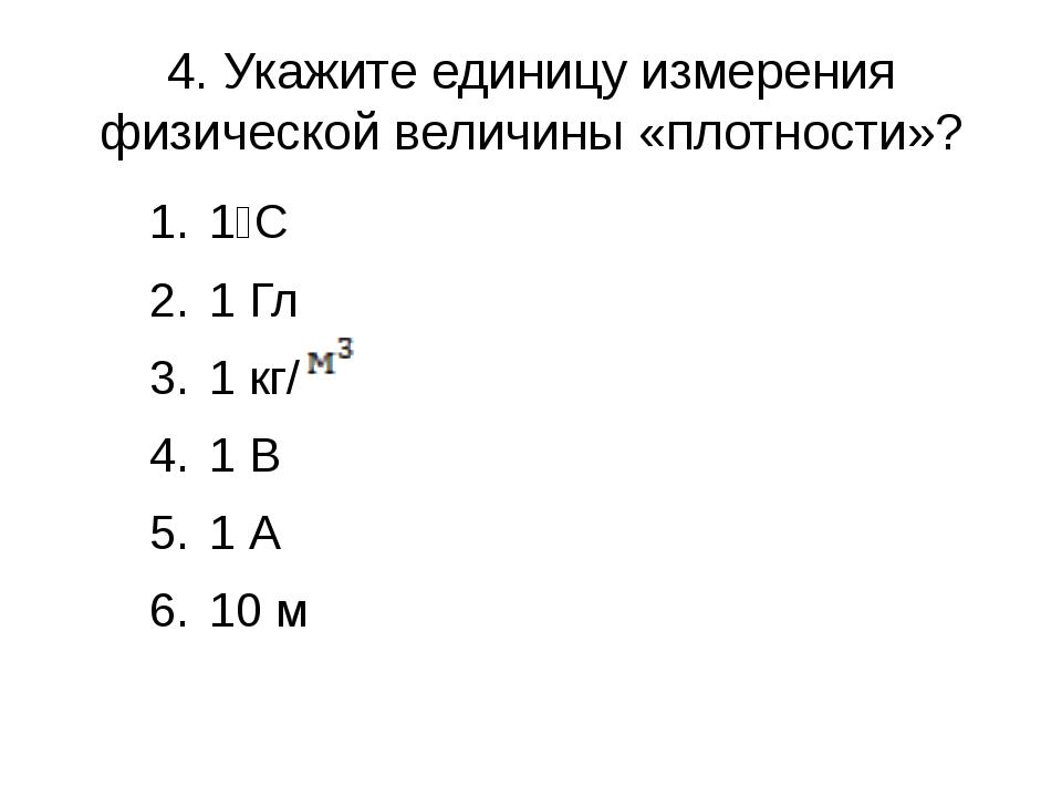 4. Укажите единицу измерения физической величины «плотности»? 1⁰С 1 Гл 1 кг/...