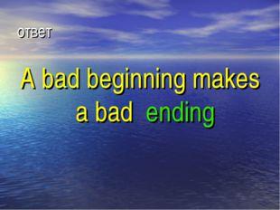 ответ A bad beginning makes a bad ending