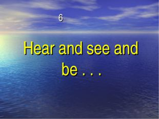 6 Hear and see and be . . .