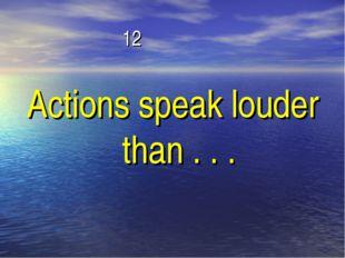 12 Actions speak louder than . . .
