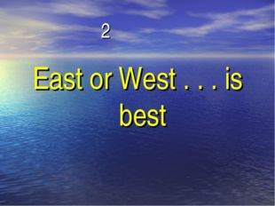 2 East or West . . . is best