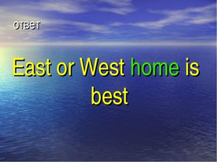 ответ East or West home is best