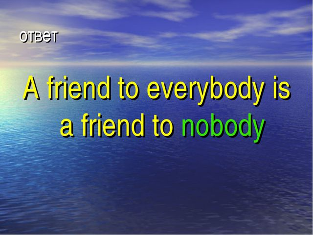 ответ A friend to everybody is a friend to nobody