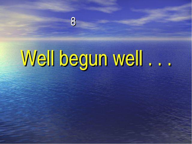 8 Well begun well . . .