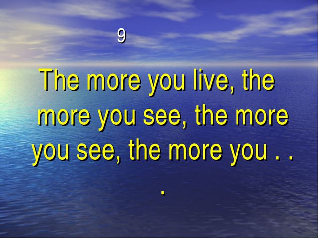 9 The more you live, the more you see, the more you see, the more you . . .