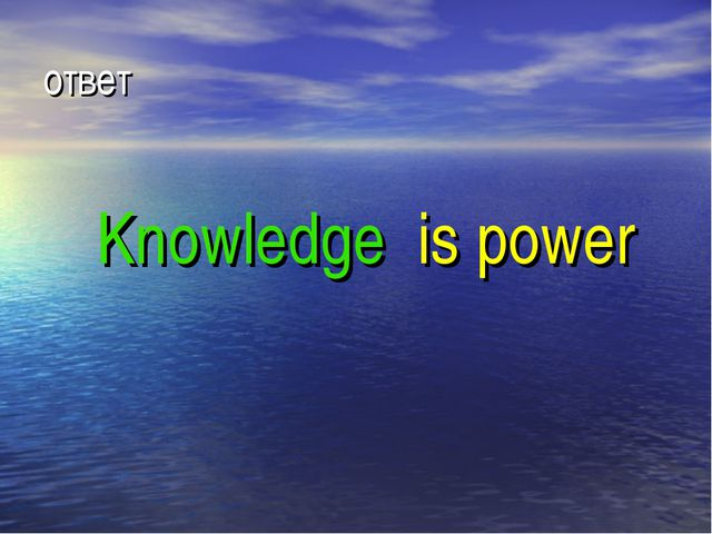 ответ Knowledge is power