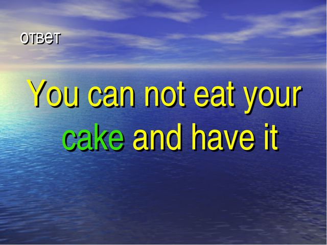 ответ You can not eat your cake and have it