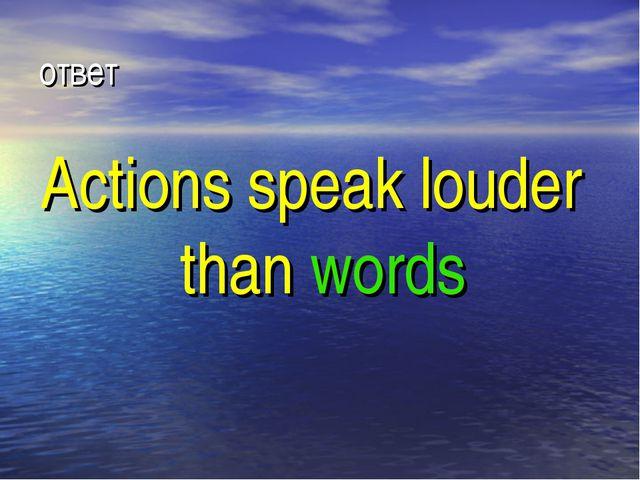 ответ Actions speak louder than words